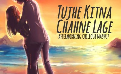 Tujhe Kitna Chahne Lage Hum, Aftermorning Chillout Mashup, Aftermorning, Chillout Mashup, , Bollywood Remix Music, Bollywood Remixes, Bollywood Remix